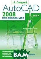 AutoCAD 2008 как дважды два  А.Сладкий купить