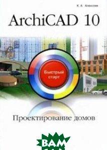 Archicad 10. Проектирование домов. Быстрый старт  Алексеев К.А. купить
