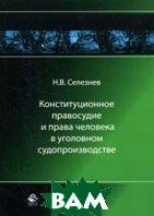 Конституционное правосудие и права человека в уголовном судопроизводстве  Селезнев Н.В. купить