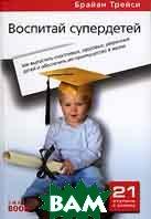 Воспитай супердетей. Как вырастить счастливых, здоровых, уверенных детей и обеспечить им преимущество в жизни. Серия `21 ступень к успеху`. 2-е издание  Брайан Трейси купить