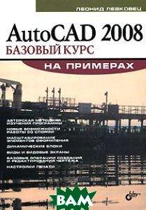 AutoCAD 2008. Базовый курс на примерах  Левковец Л. Б.  купить