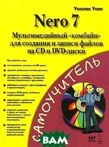 Nero 7. Мультимедийный `комбайн` для создания т записи файлов на CD и DVD. Самоучитель  Уоллас Уонг купить