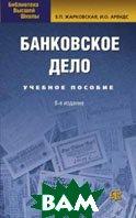 Банковское дело. Учебник 7-е издание  Жарковская Е.П., Арендс И.О.  купить