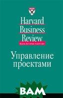 Управление проектами. Серия `Идеи, которые работают` / Harvard Business Review On Managing Projects  Коллектив авторов купить