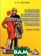 Основы эстетики потребительских товаров. 3-е издание  Иванова В.Я. купить