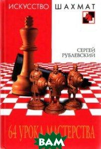 64 урока мастерства. Серия `Искусство шахмат`  Рублевский С. В.  купить