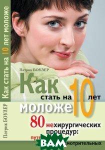 Как стать на 10 лет моложе. 80 нехирургических процедур: путеводитель для осмотрительных  Боулер П.  купить