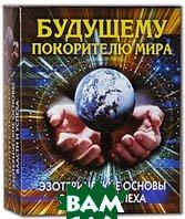 Будущему покорителю мира. Эзотерические основы власти и успеха (комплект из 3 книг). Серия: 10 минут   купить