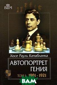Автопортрет гения. В 2 томах. Том 1. 1901-1921. Серия `Великие шахматисты мира`  Хосе Рауль Капабланка купить