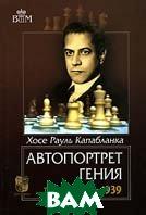 Автопортрет гения. В 2 томах. Том 2. 1922-1939. Серия `Великие шахматисты мира`  Хосе Рауль Капабланка купить