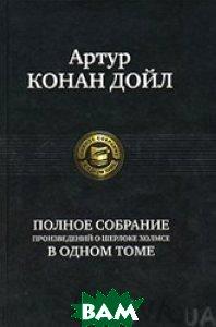 Полное собрание произведений Шерлоке Холмсе в одном томе  Конан Дойл Артур  купить