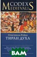 Тиран духа. Серия `Codex Medievalis`  Ройал Присцилла  (Переводчик: М. Базиян) купить