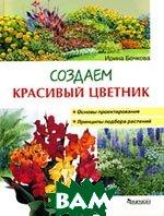 Создаем красивый цветник. Принципы подбора растений. Основы проектирования  Ирина Бочкова купить