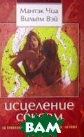 Исцеление сексом. Активизация даосских точек любви  Чиа Мантэк, Вэй В. Ю. купить