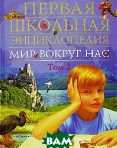Мир вокруг нас. Первая школьная энциклопедия. Том 2   купить