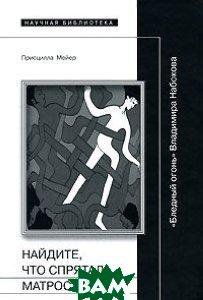 �������, ��� ������� ������: `������� �����` ��������� �������� / Find What the Sailor Has Hidden: Vladimir Nabokov's `Pale Fire`  ����� �. / Priscilla Meyer ������