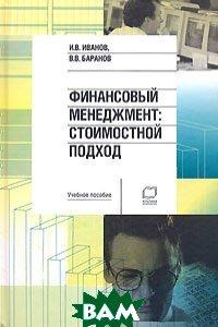 Финансовый менеджмент: Стоимостной подход  И.В. Иванов, В.В. Баранов  купить