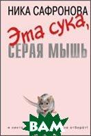 Эта сука, серая мышь. Серия `russkiy чиклит`  Сафронова Н.  купить