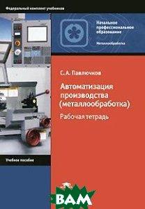 Автоматизация производства (металлообработка). Рабочая тетрадь. 2-е издание  Павлючков С.А. купить