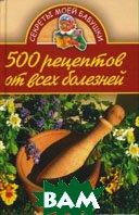 500 рецептов от всех болезней. Серия `Секреты моей бабушки`  Бебнева Юлия купить