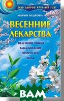 Весенние лекарства. Будь здоров круглый год!  Лечение проростками, травами, водой   Кедрова М. И. купить
