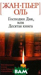 Господин Дик, или Десятая книга. «Белая» серия (мини)   Оль Ж.-П. (Пер. с фр. Г. Ноткина.) купить