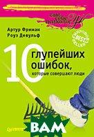 10 глупейших ошибок, которые совершают люди. 2-е издание  А. Фриман, Р. Девульф купить