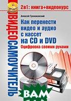 Видеосамоучитель. Как перенести видео и аудио с кассет на CD и DVD. Оцифровка своими руками   Громаковский А. А. купить