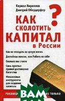 Как сколотить капитал в России: руководство для гениев и не только  Кириллов К.В., Обердерфер Д.Я. купить