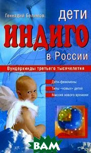 Дети индиго в России. Вундеркинды третьего тысячелетия  Белимов Геннадий купить