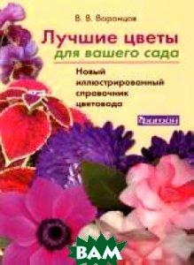 Лучшие цветы для вашего сада. Новый иллюстрированный справочник  Воронцов Валентин купить