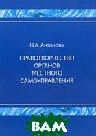 Правотворчество органов местного самоуправления. Монография.  Антонова Н.А. купить