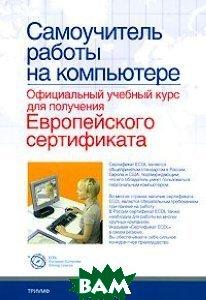 Самоучитель работы на компьютере: официальный учебный курс для получения Европейского сертификата   купить