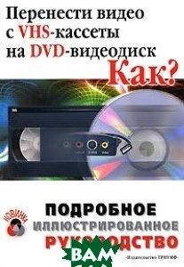 Перенести видео с VHS-кассеты на DVD. Как? Подробное иллюстрированное руководство  Романов М. купить