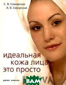 Идеальная кожа лица - это просто  Сикорские С. и А. купить