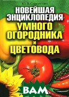 Новейшая энциклопедия умного огородника и цветовода  Ю. В. Сергиенко купить