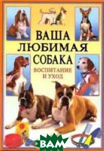 Ваша любимая собака. Воспитание и уход  А. Иванова  купить