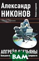 Апгрейд обезьяны. Большая история маленькой сингулярности. 2-е издание  Никонов А. П. купить