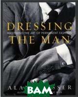 Dressing the Man: Mastering the Art of Permanent Fashion  by Alan Flusser купить
