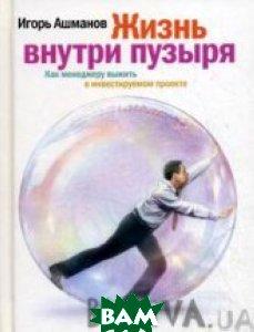 Жизнь внутри пузыря : Как менеджеру выжить в инвестируемом проекте  Ашманов И. купить