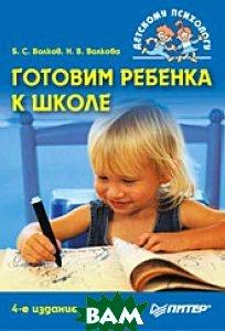 Готовим ребенка к школе. Серия: `Детскому психологу`. 4-е издание  Б. С. Волков, Н. В. Волкова купить