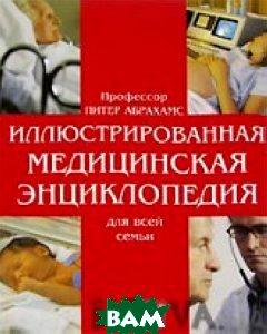 Иллюстрированная медицинская энциклопедия для всей семьи  Абрахамс Питер купить