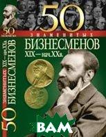 50 знаменитых бизнесменов XIX - начала XX в.  Е. К. Васильева, Ю. С. Пернатьев  купить