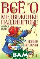 Всё о медвежонке Паддингтоне: Новые истории  Бонд М. (Пер. с англ. А. Глебовской, К. Сиверцевой) купить