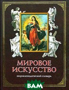Мировое искусство. Энциклопедический словарь  Е. М. Чернецова купить