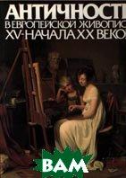 Античность в европейской живописи XV - начала  XX веков  М. С. Сененко, М. В. Алпатов и др. купить