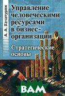 Управление человеческими ресурсами в бизнес-организации: стратегические основы  Хачатурян А.А. купить