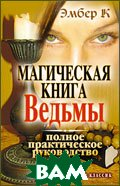 Магическая книга Ведьмы. Полное практическое руководство  Эмбер К.  купить