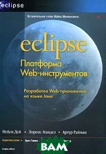 Eclipse: Платформа Web-инструментов: разработка Web-приложений на языке Java  Дей Нейси, Мандел Лоренс, Райман Артур купить