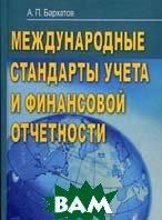 Международные стандарты учета и финансовой отчетности  Бархатов А.П. купить
